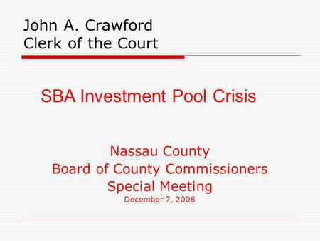 John A. Crawford Clerk of the Court Nassau County Board of County Commissioners Special Meeting December 7, 2008 SBA Investment Pool Crisis.