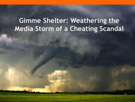 Gimme Shelter: Weathering the Media Storm of a Cheating Scandal.