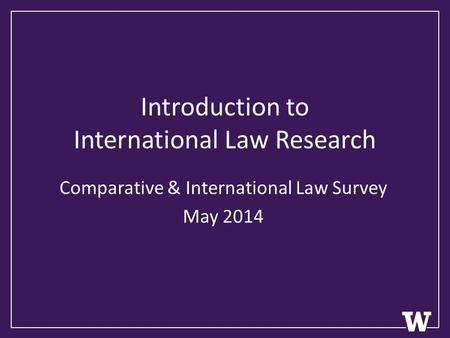 Introduction to International Law Research Comparative & International Law Survey May 2014.