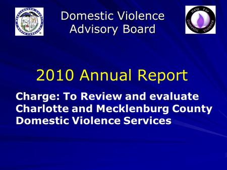 Domestic Violence Advisory Board 2010 Annual Report Charge: To Review and evaluate Charlotte and Mecklenburg County Domestic Violence Services.