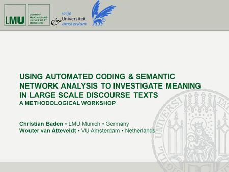 USING AUTOMATED CODING & SEMANTIC NETWORK ANALYSIS TO INVESTIGATE MEANING IN LARGE SCALE DISCOURSE TEXTS A METHODOLOGICAL WORKSHOP Christian Baden LMU.