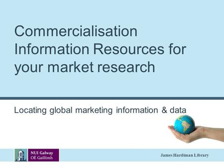 James Hardiman Library Commercialisation Information Resources for your market research Locating global marketing information & data.