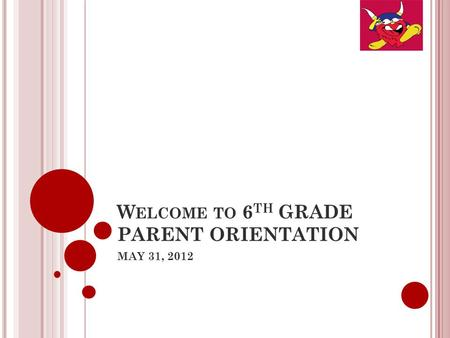 W ELCOME TO 6 TH GRADE PARENT ORIENTATION MAY 31, 2012.