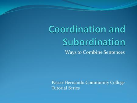 Ways to Combine Sentences Pasco-Hernando Community College Tutorial Series.