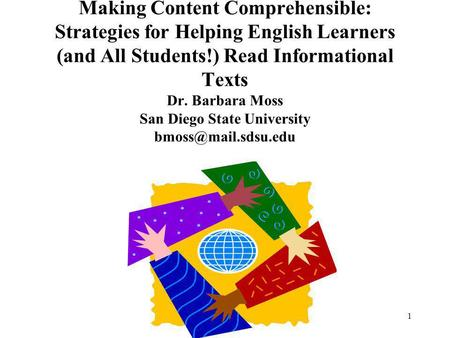 1 Making Content Comprehensible: Strategies for Helping English Learners (and All Students!) Read Informational Texts Dr. Barbara Moss San Diego State.