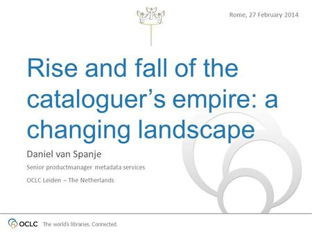 The worlds libraries. Connected. Rise and fall of the cataloguers empire: a changing landscape Daniel van Spanje Senior productmanager metadata services.