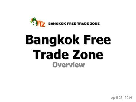 Bangkok Free Trade Zone Overview April 28, 2014. Customs FZ 429-0- 97.5 Rai GZ 564- 0-88.5 Rai BOI FZ 345- 0-00 Rai BFTZ Masterplan (updated Dec 2013)