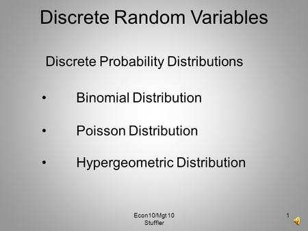 Econ10/Mgt 10 Stuffler 1 Discrete Random Variables Discrete Probability Distributions Binomial Distribution Poisson Distribution Hypergeometric Distribution.