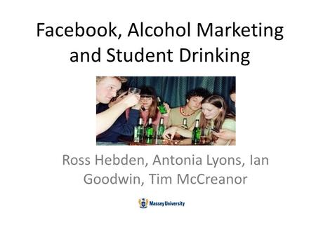 Facebook, Alcohol Marketing and Student Drinking Ross Hebden, Antonia Lyons, Ian Goodwin, Tim McCreanor.