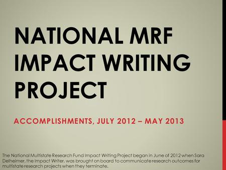 NATIONAL MRF IMPACT WRITING PROJECT ACCOMPLISHMENTS, JULY 2012 – MAY 2013 The National Multistate Research Fund Impact Writing Project began in June of.