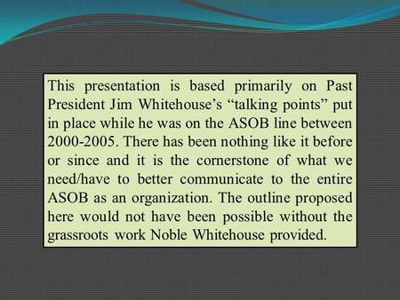 This presentation is based primarily on Past President Jim Whitehouses talking points put in place while he was on the ASOB line between 2000-2005. There.