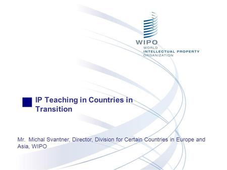 IP Teaching in Countries in Transition Mr. Michal Svantner, Director, Division for Certain Countries in Europe and Asia, WIPO.