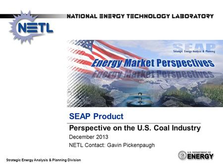 SEAP Product Perspective on the U.S. Coal Industry December 2013 NETL Contact: Gavin Pickenpaugh Strategic Energy Analysis & Planning Division.