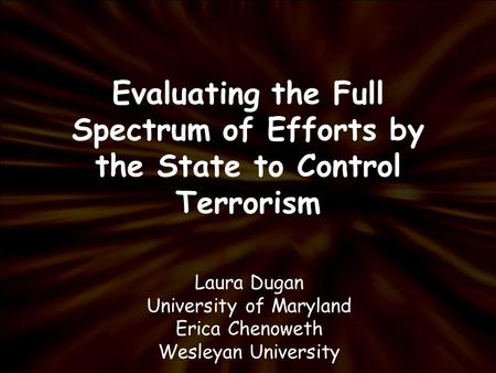 Evaluating the Full Spectrum of Efforts by the State to Control Terrorism Laura Dugan University of Maryland Erica Chenoweth Wesleyan University.