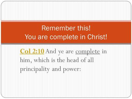 Col 2:10Col 2:10 And ye are complete in him, which is the head of all principality and power: Remember this! You are complete in Christ!