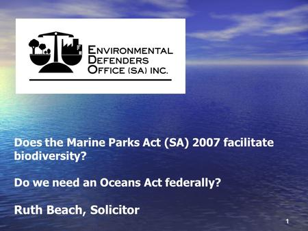 1 Does the Marine Parks Act (SA) 2007 facilitate biodiversity? Do we need an Oceans Act federally? Ruth Beach, Solicitor.