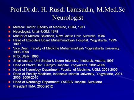 Prof.Dr.dr. H. Rusdi Lamsudin, M.Med.Sc Neurologist Medical Doctor, Faculty of Medicine, UGM, 1971 Neurologist, Unair-UGM, 1978 Master of Medical Sciences,