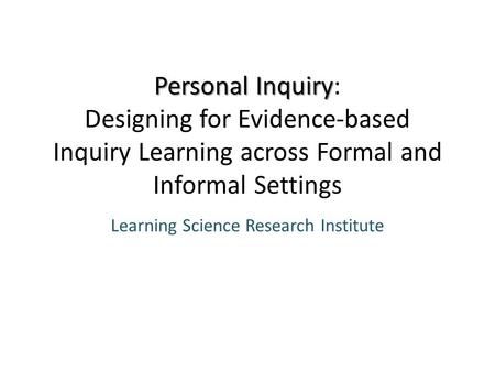 Personal Inquiry Personal Inquiry: Designing for Evidence-based Inquiry Learning across Formal and Informal Settings Learning Science Research Institute.
