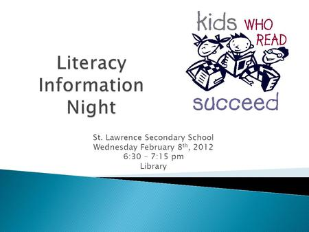 St. Lawrence Secondary School Wednesday February 8 th, 2012 6:30 – 7:15 pm Library.