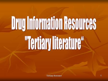 Tertiary Resource1. 2Introduction Drug Information ResourcesObjectives: 1. Describe the attributes and the differences between tertiary, secondary and.