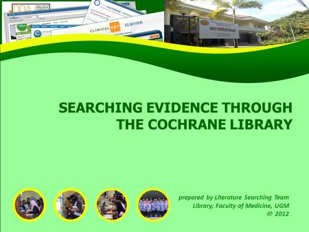 SEARCHING EVIDENCE THROUGH THE COCHRANE LIBRARY prepared by Literature Searching Team Library, Faculty of Medicine, UGM 2012.
