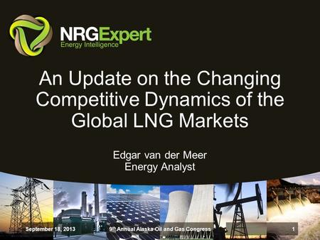 An Update on the Changing Competitive Dynamics of the Global LNG Markets Edgar van der Meer Energy Analyst September 18, 2013 1 9 th Annual Alaska Oil.