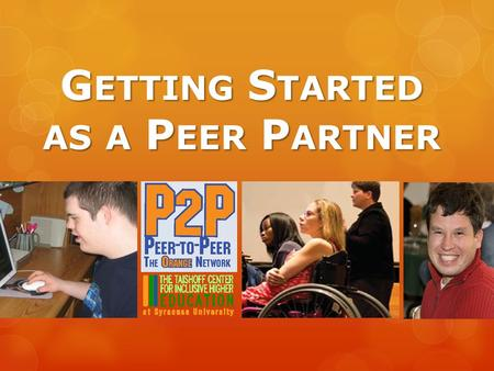 G ETTING S TARTED AS A P EER P ARTNER. Ive never worked with a peer partner before how does it work? Partners in the P2P project can work together in.