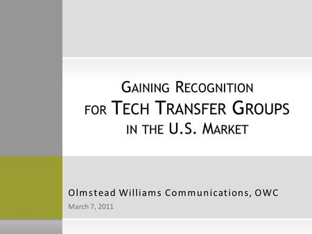 March 7, 2011 Olmstead Williams Communications, OWC G AINING R ECOGNITION FOR T ECH T RANSFER G ROUPS IN THE U.S. M ARKET.