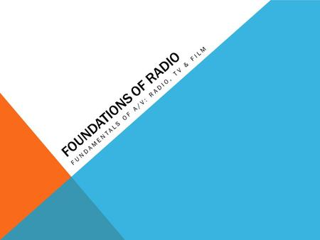 FOUNDATIONS OF RADIO FUNDAMENTALS OF A/V: RADIO, TV & FILM.