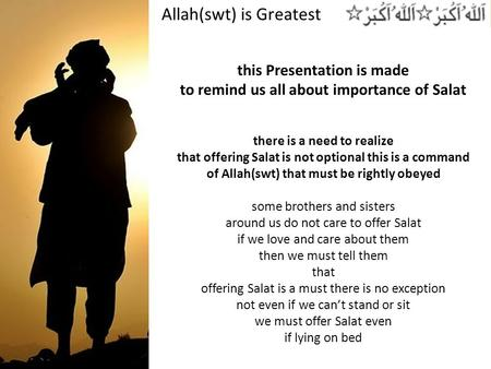 Allah(swt) is Greatest this Presentation is made to remind us all about importance of Salat there is a need to realize that offering Salat is not optional.