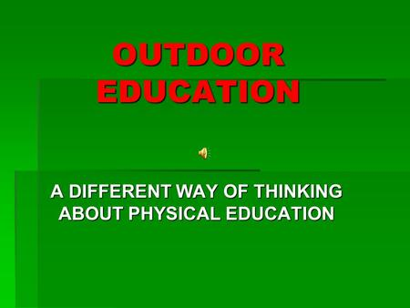 OUTDOOR EDUCATION A DIFFERENT WAY OF THINKING ABOUT PHYSICAL EDUCATION.