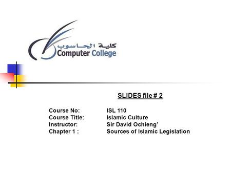 SLIDES file # 2 Course No: ISL 110 Course Title: Islamic Culture Instructor: Sir David Ochieng Chapter 1 :Sources of Islamic Legislation.