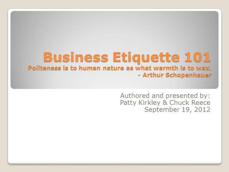 Business Etiquette 101 Politeness is to human nature as what warmth is to wax. - Arthur Schopenhauer Authored and presented by: Patty Kirkley & Chuck Reece.