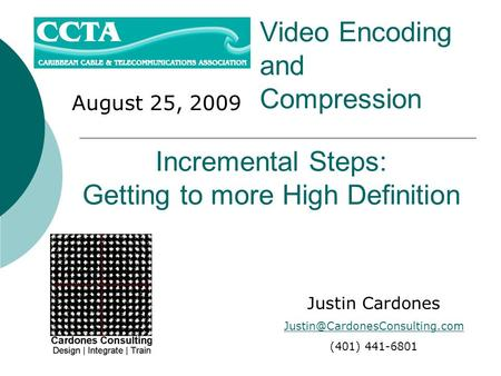 August 25, 2009 Video Encoding and Compression Justin Cardones (401) 441-6801 Incremental Steps: Getting to more High Definition.