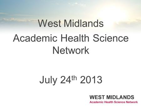 West Midlands Academic Health Science Network July 24 th 2013.