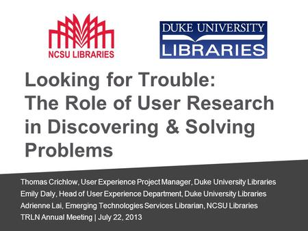 Looking for Trouble: The Role of User Research in Discovering & Solving Problems Thomas Crichlow, User Experience Project Manager, Duke University Libraries.