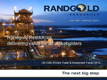 UK-Côte dIvoire Trade & Investment Forum 2013… Randgold Resources… delivering value for all stakeholders.