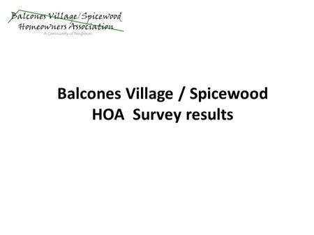 Balcones Village / Spicewood HOA Survey results. 875 surveys sent to email membership list 4 opted out 63 bounced emails 378 viewed 361 answered most.