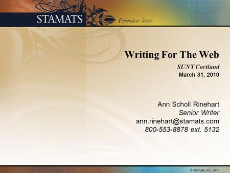Writing For The Web SUNY Cortland March 31, 2010 Ann Scholl Rinehart Senior Writer 800-553-8878 ext. 5132 © Stamats, Inc. 2010.