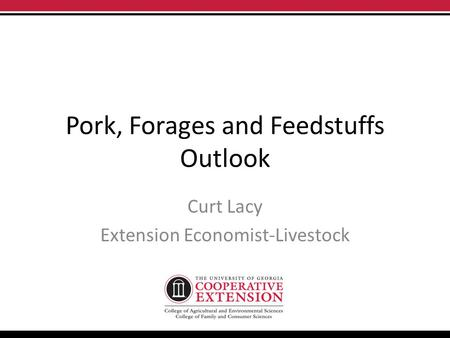 Pork, Forages and Feedstuffs Outlook Curt Lacy Extension Economist-Livestock.
