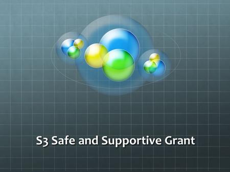 S3 Safe and Supportive Grant. Summary of Initiatives completed for 2011-12 School Year: Recruit the team: Who, What, When, Where, How and Why Kick Start.