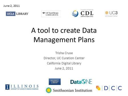 A tool to create Data Management Plans Trisha Cruse Director, UC Curation Center California Digital Library June 2, 2011.