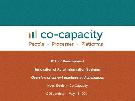 ICT for Development Innovation of Rural Information Systems Overview of current practices and challenges Koen Beelen– Co-Capacity CDI seminar – May 18,