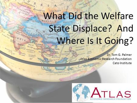 What Did the Welfare State Displace? And Where Is It Going? Dr. Tom G. Palmer Atlas Economic Research Foundation Cato Institute.