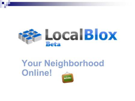 Your Neighborhood Online! LocalBlox.com. Why use LocalBlox? Connect with your neighbors online Discover your neighbors who have joined and invite others..