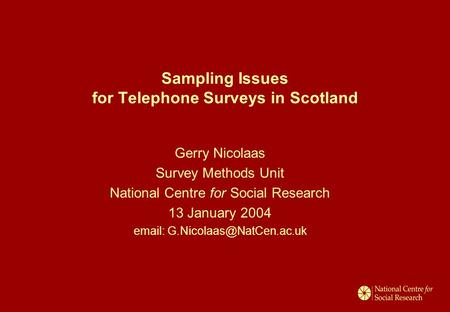 Sampling Issues for Telephone Surveys in Scotland Gerry Nicolaas Survey Methods Unit National Centre for Social Research 13 January 2004