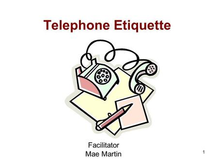 1 Telephone Etiquette Facilitator Mae Martin 2 Objectives: At the end of the Workshop, the participants will be able to: Use effective call greetings.