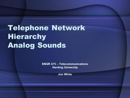Telephone Network Hierarchy Analog Sounds ENGR 475 – Telecommunications Harding University Jon White.