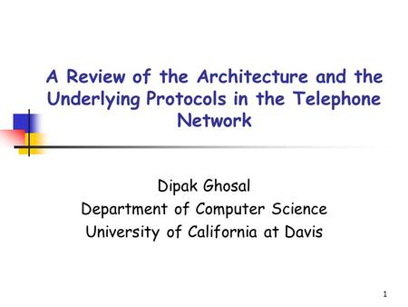 1 A Review of the Architecture and the Underlying Protocols in the Telephone Network Dipak Ghosal Department of Computer Science University of California.