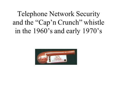 Telephone Network Security and the Capn Crunch whistle in the 1960s and early 1970s.